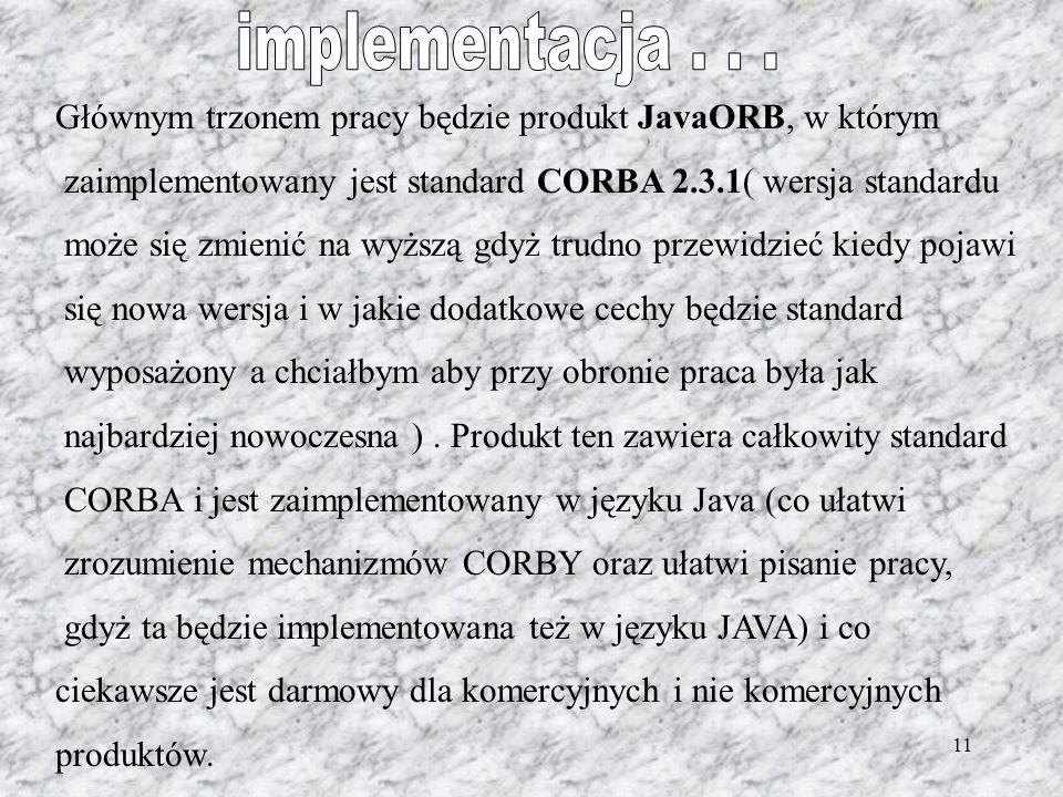 11 Głównym trzonem pracy będzie produkt JavaORB, w którym zaimplementowany jest standard CORBA 2.3.1( wersja standardu może się zmienić na wyższą gdyż trudno przewidzieć kiedy pojawi się nowa wersja i w jakie dodatkowe cechy będzie standard wyposażony a chciałbym aby przy obronie praca była jak najbardziej nowoczesna ).