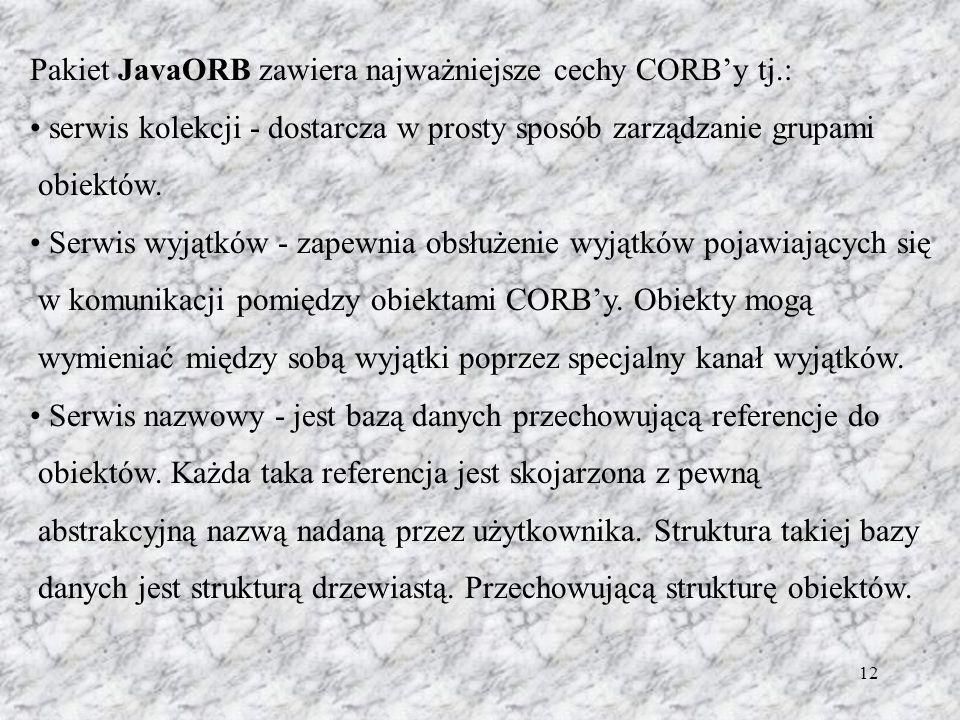 12 Pakiet JavaORB zawiera najważniejsze cechy CORBy tj.: serwis kolekcji - dostarcza w prosty sposób zarządzanie grupami obiektów. Serwis wyjątków - z