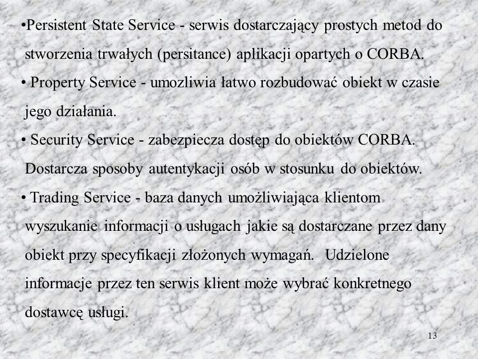 13 Persistent State Service - serwis dostarczający prostych metod do stworzenia trwałych (persitance) aplikacji opartych o CORBA.