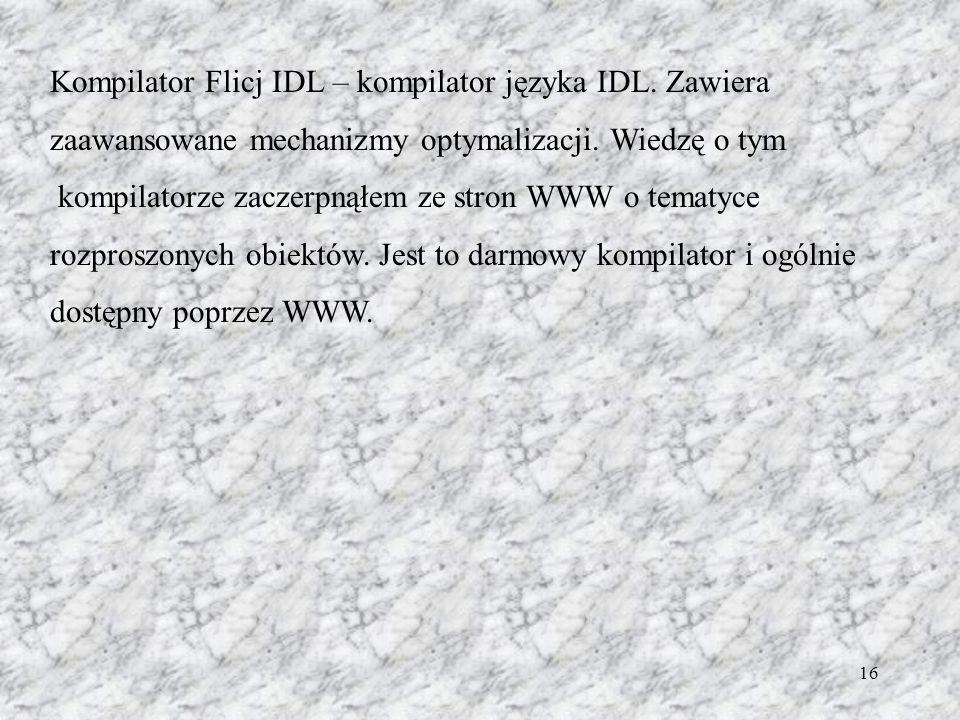 16 Kompilator Flicj IDL – kompilator języka IDL. Zawiera zaawansowane mechanizmy optymalizacji. Wiedzę o tym kompilatorze zaczerpnąłem ze stron WWW o
