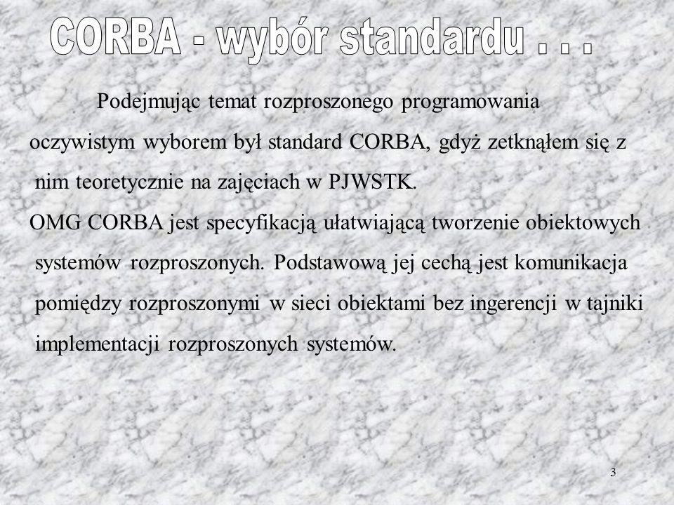 3 Podejmując temat rozproszonego programowania oczywistym wyborem był standard CORBA, gdyż zetknąłem się z nim teoretycznie na zajęciach w PJWSTK. OMG