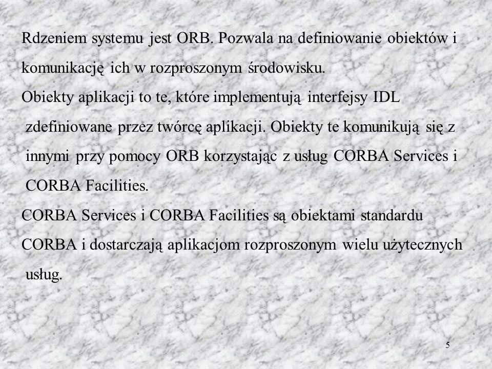 5 Rdzeniem systemu jest ORB. Pozwala na definiowanie obiektów i komunikację ich w rozproszonym środowisku. Obiekty aplikacji to te, które implementują