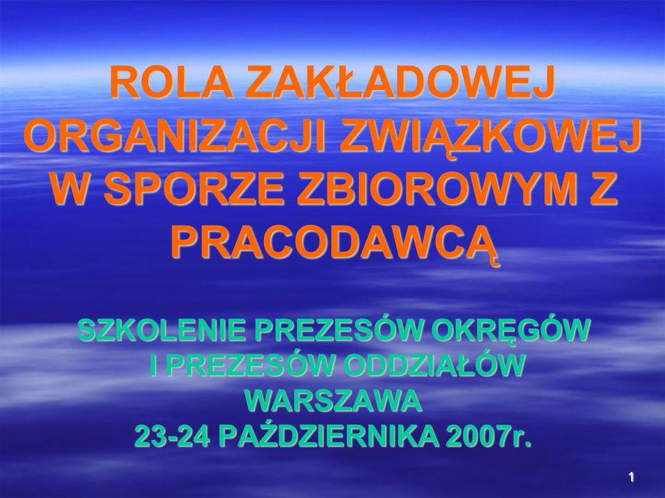 1 ROLA ZAKŁADOWEJ ORGANIZACJI ZWIĄZKOWEJ W SPORZE ZBIOROWYM Z PRACODAWCĄ SZKOLENIE PREZESÓW OKRĘGÓW I PREZESÓW ODDZIAŁÓW WARSZAWA 23-24 PAŹDZIERNIKA 2