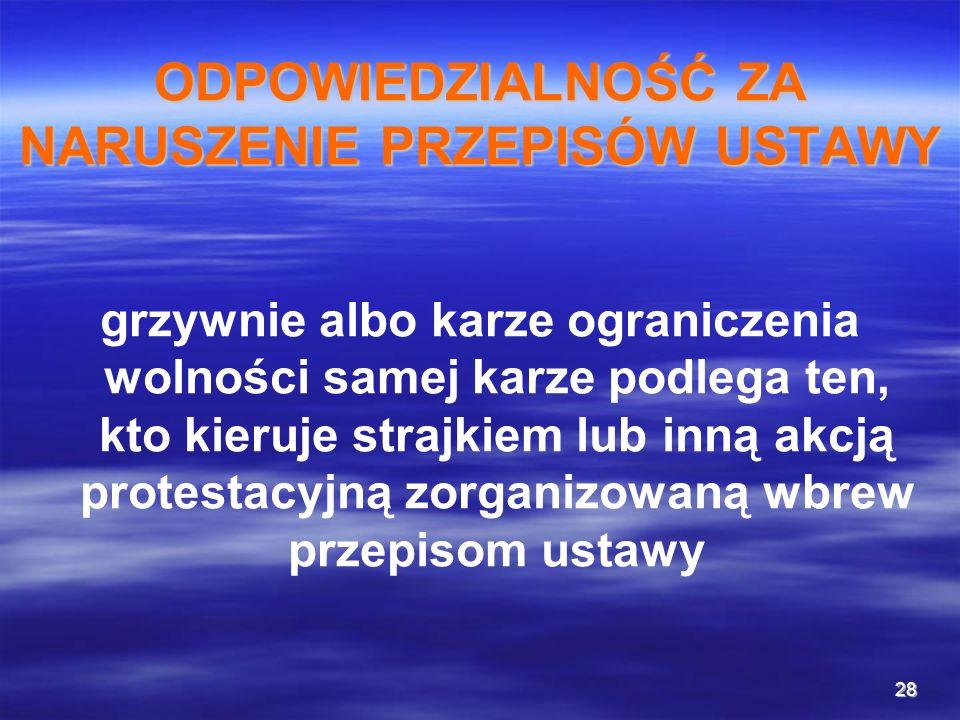 28 ODPOWIEDZIALNOŚĆ ZA NARUSZENIE PRZEPISÓW USTAWY grzywnie albo karze ograniczenia wolności samej karze podlega ten, kto kieruje strajkiem lub inną a