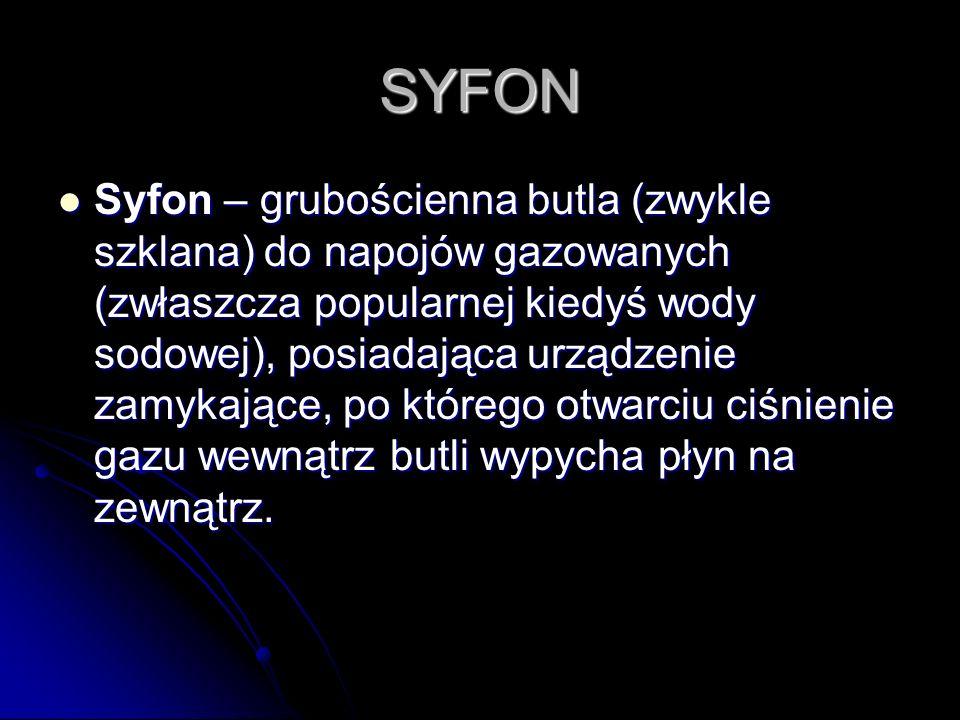 SYFON Syfon – grubościenna butla (zwykle szklana) do napojów gazowanych (zwłaszcza popularnej kiedyś wody sodowej), posiadająca urządzenie zamykające,