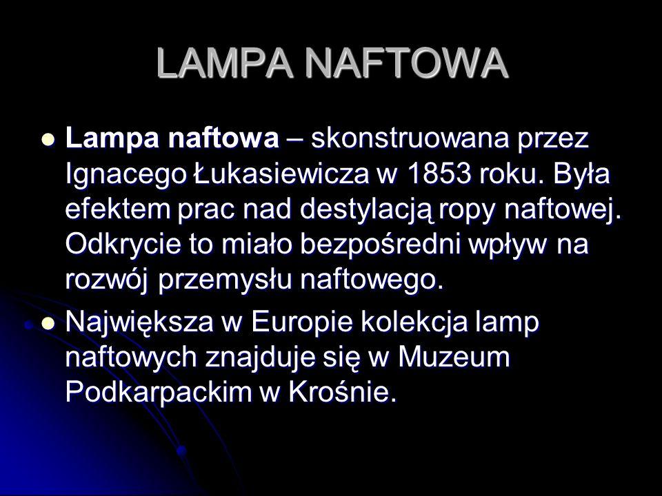 LAMPA NAFTOWA Lampa naftowa – skonstruowana przez Ignacego Łukasiewicza w 1853 roku. Była efektem prac nad destylacją ropy naftowej. Odkrycie to miało