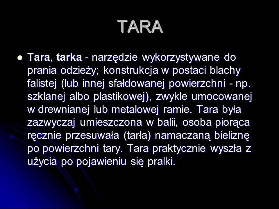TARA Tara, tarka - narzędzie wykorzystywane do prania odzieży; konstrukcja w postaci blachy falistej (lub innej sfałdowanej powierzchni - np. szklanej