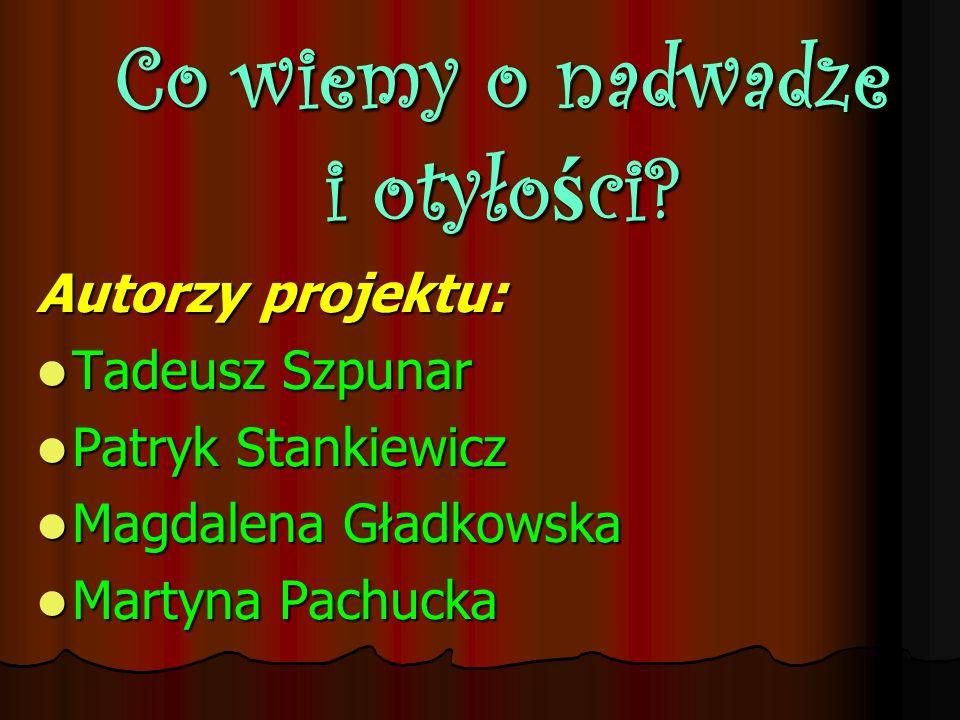 Co wiemy o nadwadze i otyło ś ci? Autorzy projektu: Tadeusz Szpunar Tadeusz Szpunar Patryk Stankiewicz Patryk Stankiewicz Magdalena Gładkowska Magdale