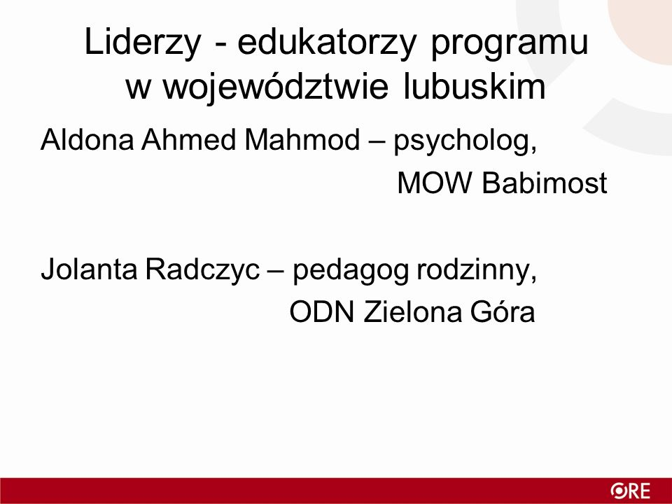 Liderzy - edukatorzy programu w województwie lubuskim Aldona Ahmed Mahmod – psycholog, MOW Babimost Jolanta Radczyc – pedagog rodzinny, ODN Zielona Gó