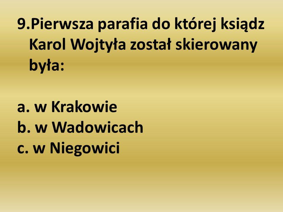 9.Pierwsza parafia do której ksiądz Karol Wojtyła został skierowany była: a. w Krakowie b. w Wadowicach c. w Niegowici