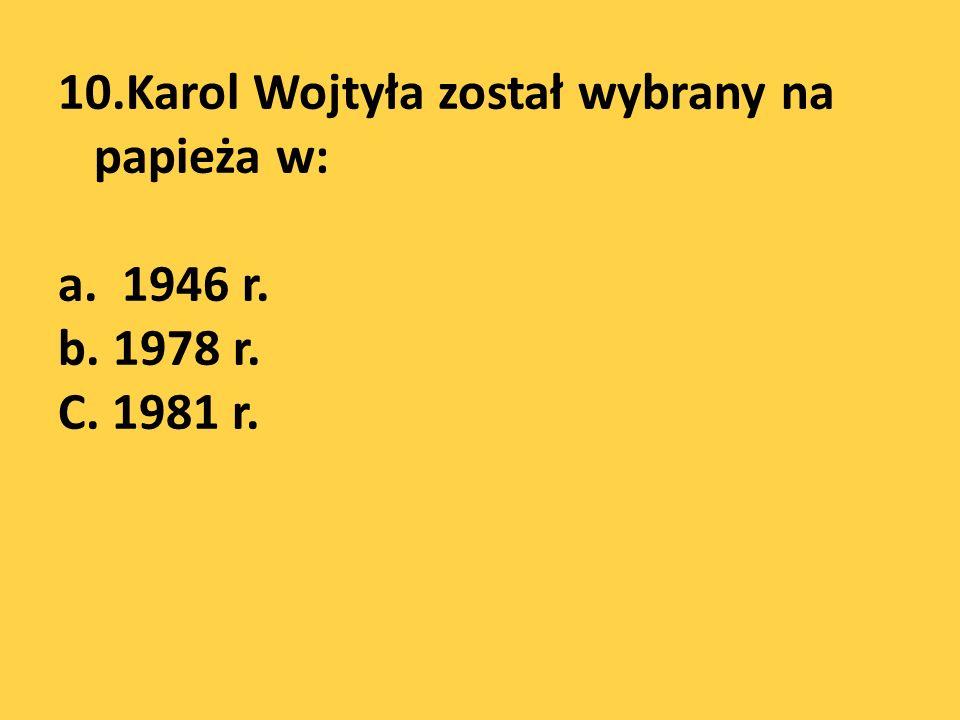 10.Karol Wojtyła został wybrany na papieża w: a. 1946 r. b. 1978 r. C. 1981 r.