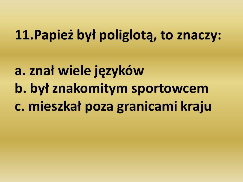 11.Papież był poliglotą, to znaczy: a. znał wiele języków b. był znakomitym sportowcem c. mieszkał poza granicami kraju
