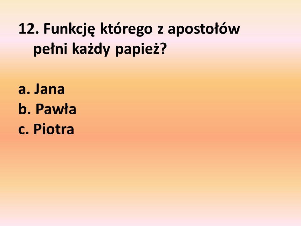 12. Funkcję którego z apostołów pełni każdy papież? a. Jana b. Pawła c. Piotra