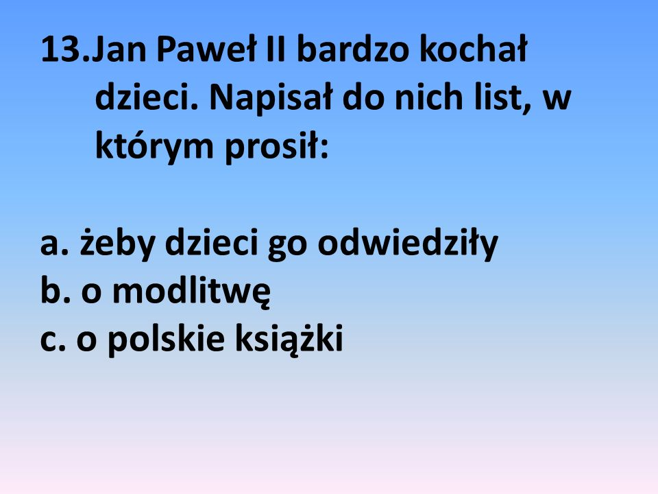 13.Jan Paweł II bardzo kochał dzieci. Napisał do nich list, w którym prosił: a. żeby dzieci go odwiedziły b. o modlitwę c. o polskie książki