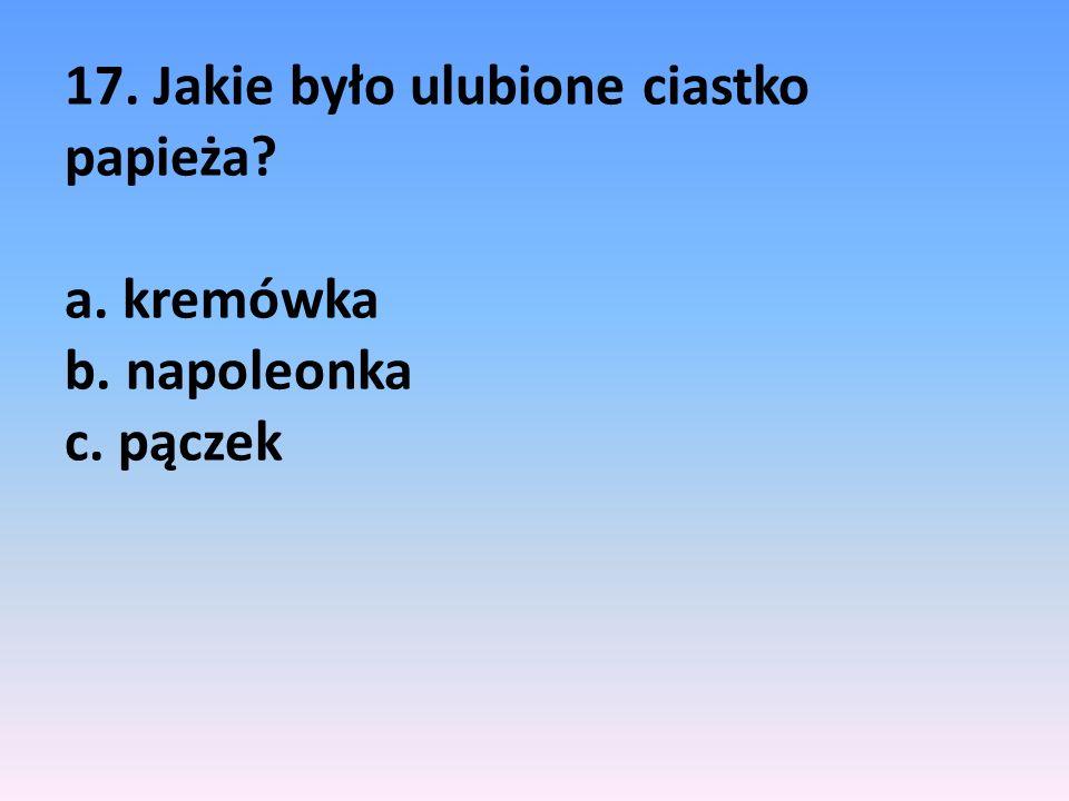 17. Jakie było ulubione ciastko papieża? a. kremówka b. napoleonka c. pączek