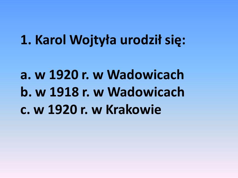 1. Karol Wojtyła urodził się: a. w 1920 r. w Wadowicach b. w 1918 r. w Wadowicach c. w 1920 r. w Krakowie