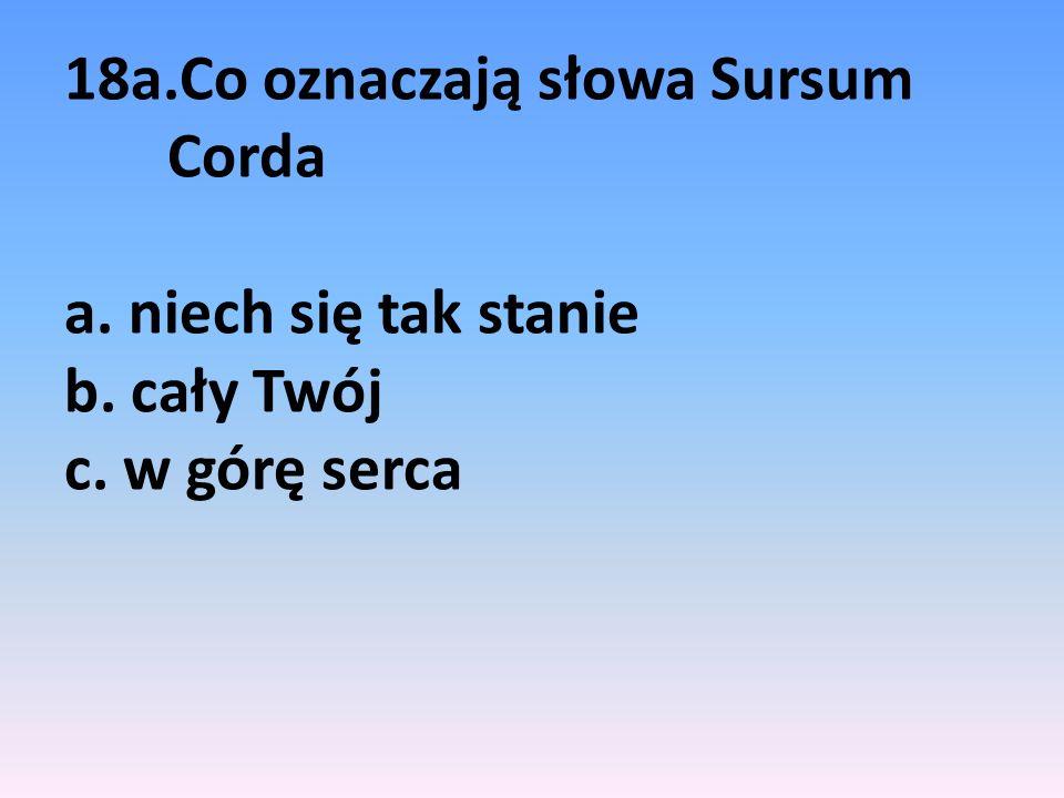 18a.Co oznaczają słowa Sursum Corda a. niech się tak stanie b. cały Twój c. w górę serca