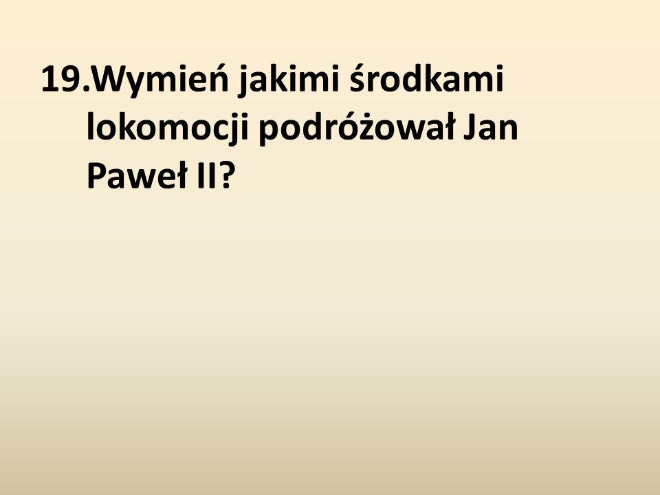 19.Wymień jakimi środkami lokomocji podróżował Jan Paweł II?