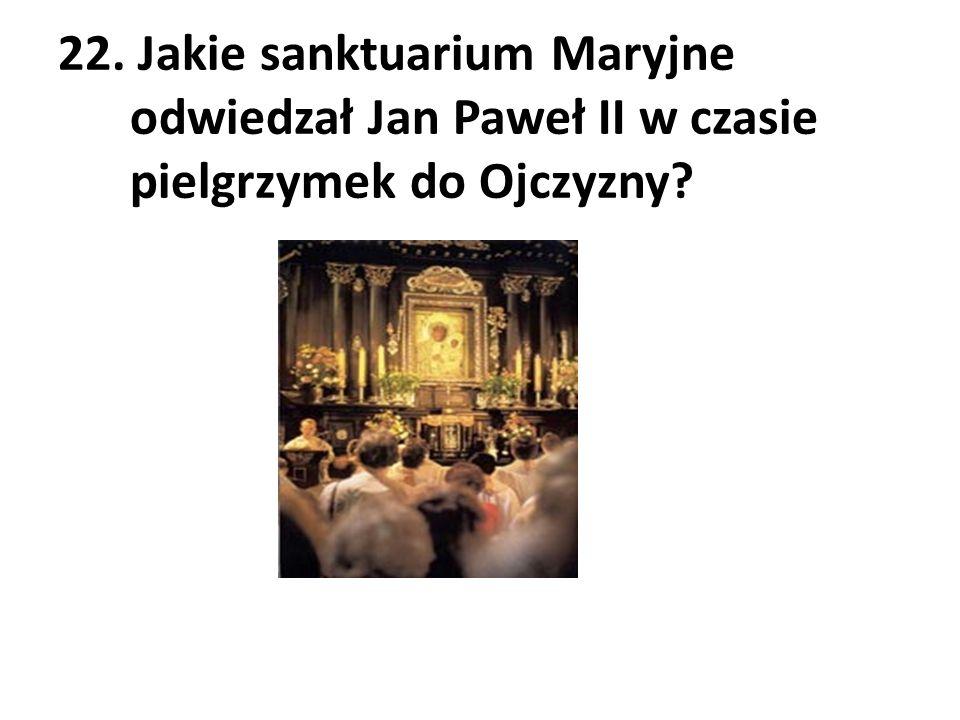22. Jakie sanktuarium Maryjne odwiedzał Jan Paweł II w czasie pielgrzymek do Ojczyzny?