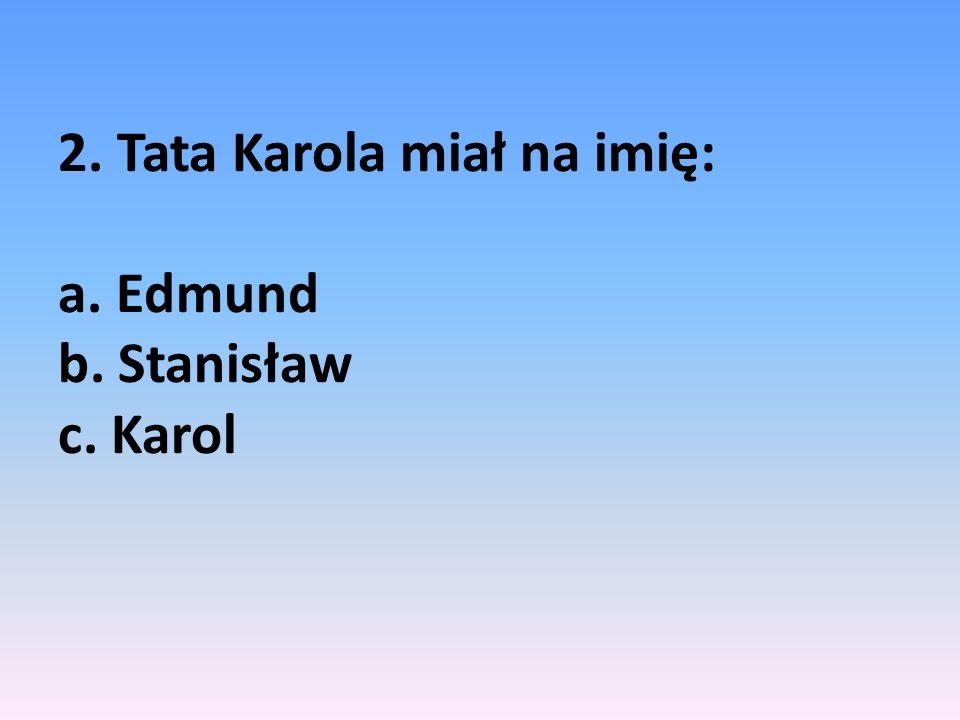 2. Tata Karola miał na imię: a. Edmund b. Stanisław c. Karol
