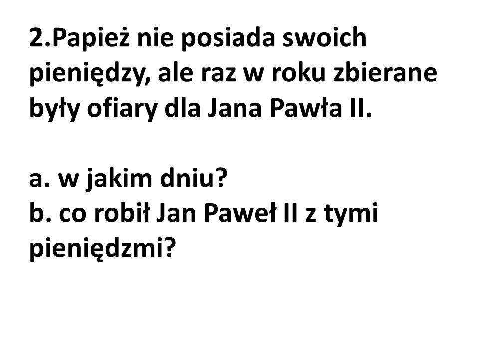 2.Papież nie posiada swoich pieniędzy, ale raz w roku zbierane były ofiary dla Jana Pawła II. a. w jakim dniu? b. co robił Jan Paweł II z tymi pienięd