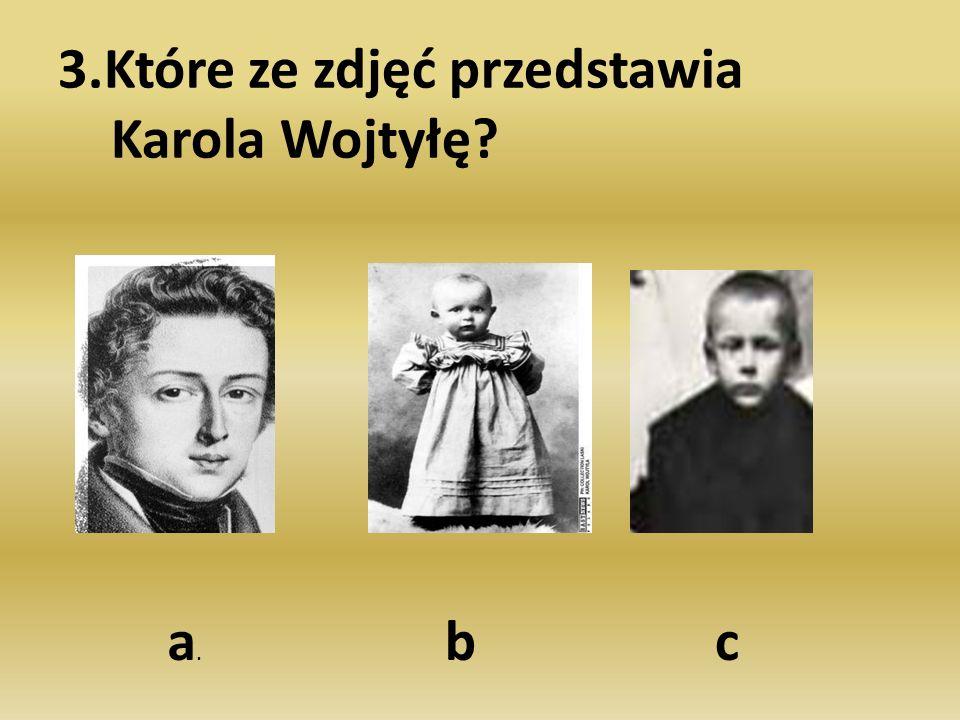 3.Które ze zdjęć przedstawia Karola Wojtyłę? a.a. bc