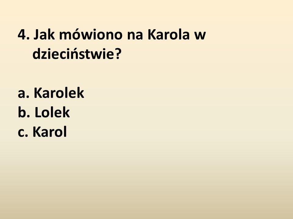 4. Jak mówiono na Karola w dzieciństwie? a. Karolek b. Lolek c. Karol
