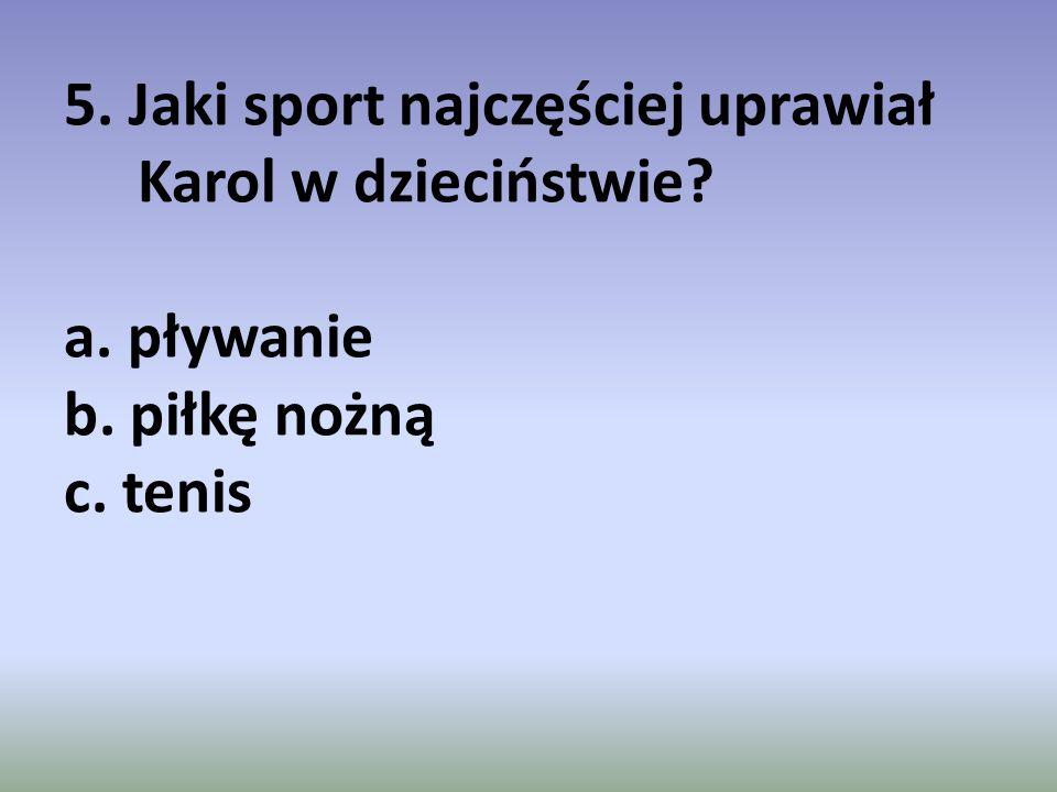 5. Jaki sport najczęściej uprawiał Karol w dzieciństwie? a. pływanie b. piłkę nożną c. tenis
