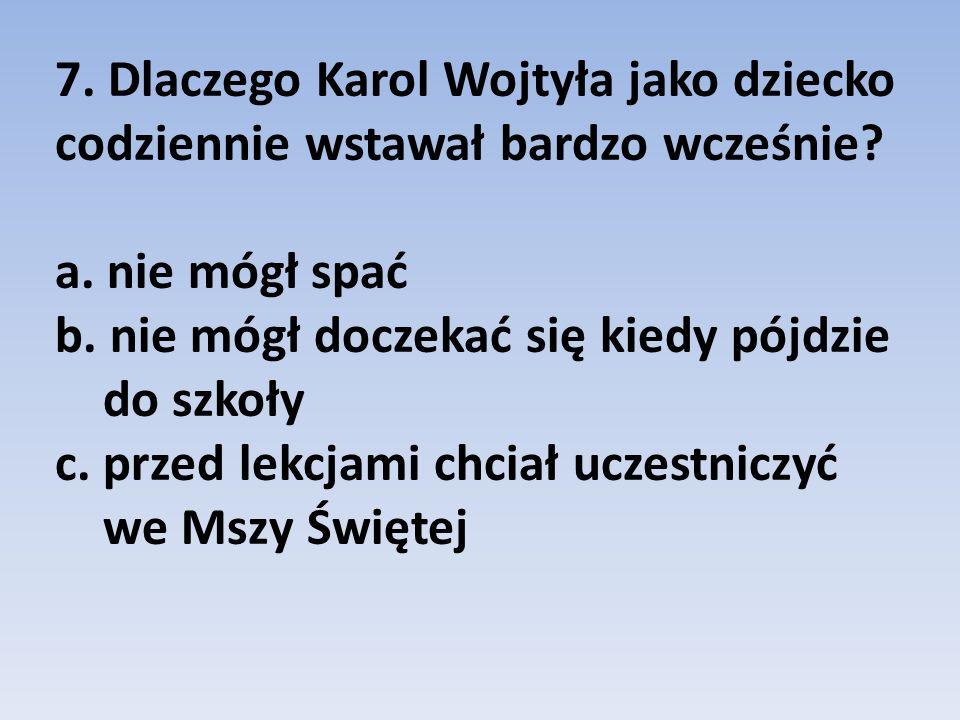 7. Dlaczego Karol Wojtyła jako dziecko codziennie wstawał bardzo wcześnie? a. nie mógł spać b. nie mógł doczekać się kiedy pójdzie do szkoły c. przed