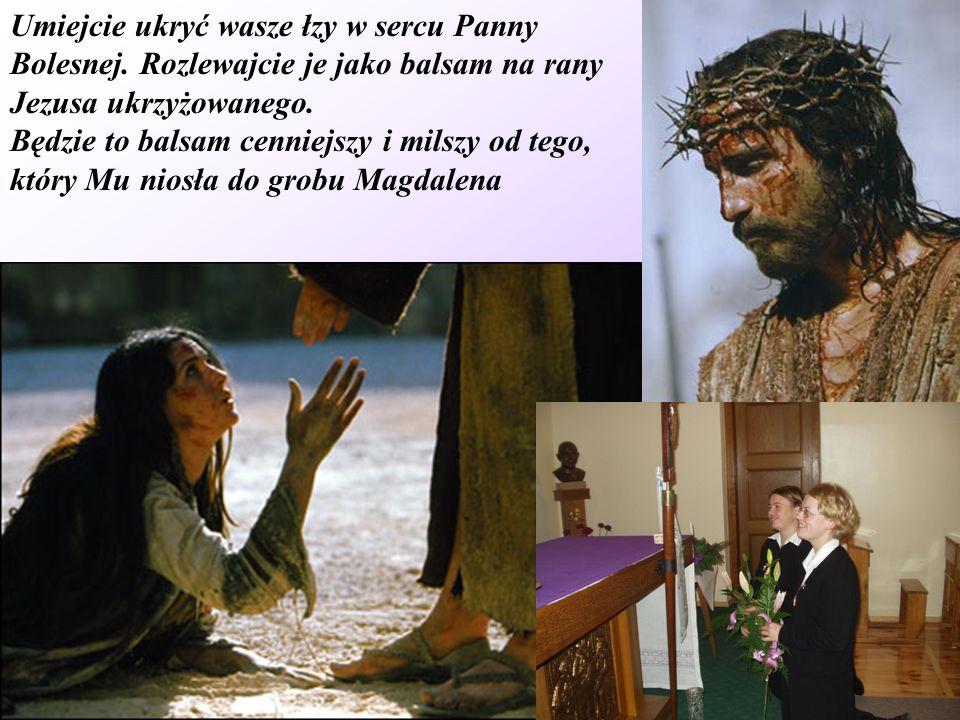Umiejcie ukryć wasze łzy w sercu Panny Bolesnej. Rozlewajcie je jako balsam na rany Jezusa ukrzyżowanego. Będzie to balsam cenniejszy i milszy od tego