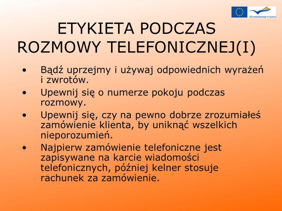 ETYKIETA PODCZAS ROZMOWY TELEFONICZNEJ(I) Bądź uprzejmy i używaj odpowiednich wyrażeń i zwrotów. Upewnij się o numerze pokoju podczas rozmowy. Upewnij
