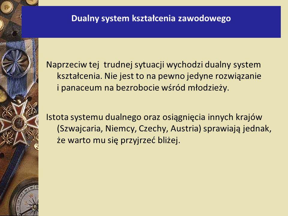 Dualny system kształcenia zawodowego Naprzeciw tej trudnej sytuacji wychodzi dualny system kształcenia. Nie jest to na pewno jedyne rozwiązanie i pana