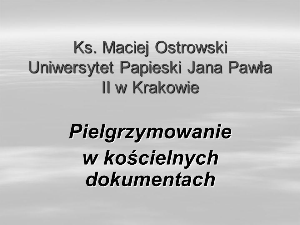 Ks. Maciej Ostrowski Uniwersytet Papieski Jana Pawła II w Krakowie Pielgrzymowanie w kościelnych dokumentach