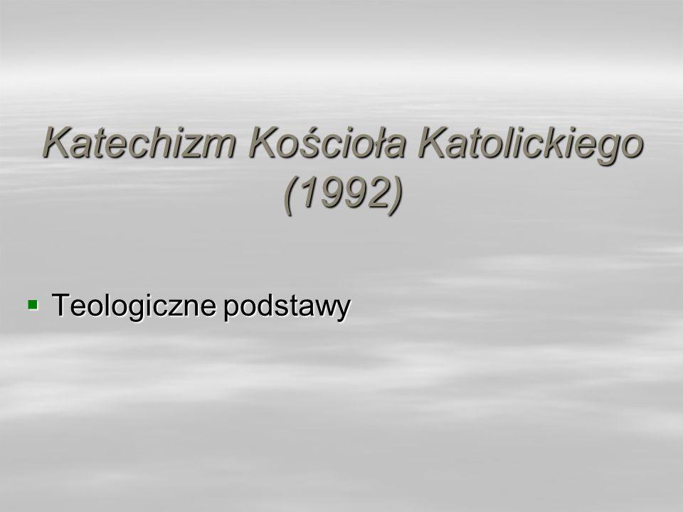 Katechizm Kościoła Katolickiego (1992) Teologiczne podstawy Teologiczne podstawy