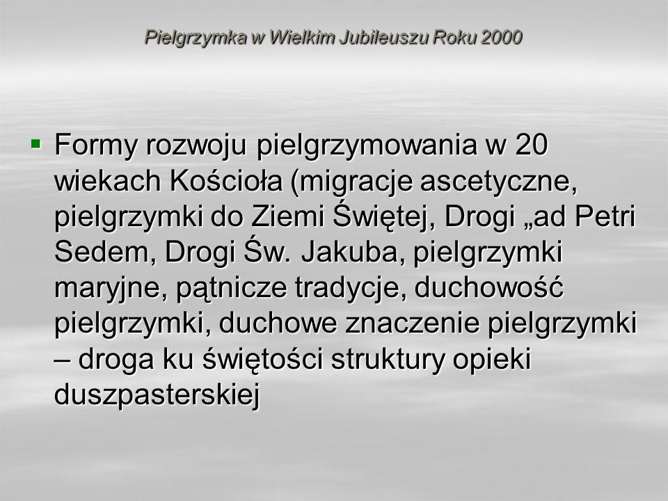 Pielgrzymka w Wielkim Jubileuszu Roku 2000 Formy rozwoju pielgrzymowania w 20 wiekach Kościoła (migracje ascetyczne, pielgrzymki do Ziemi Świętej, Dro