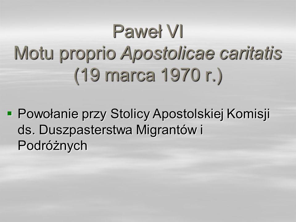 Paweł VI Motu proprio Apostolicae caritatis (19 marca 1970 r.) Powołanie przy Stolicy Apostolskiej Komisji ds. Duszpasterstwa Migrantów i Podróżnych P