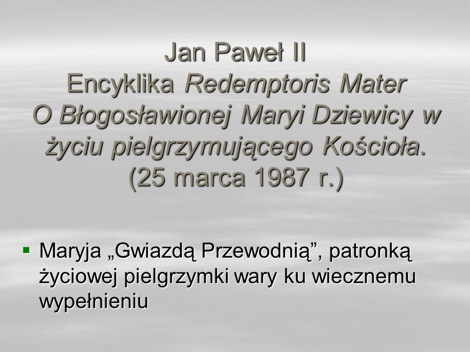 Jan Paweł II Encyklika Redemptoris Mater O Błogosławionej Maryi Dziewicy w życiu pielgrzymującego Kościoła. (25 marca 1987 r.) Maryja Gwiazdą Przewodn