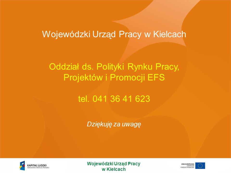 Oddział ds. Polityki Rynku Pracy, Projektów i Promocji EFS tel. 041 36 41 623 Dziękuję za uwagę Wojewódzki Urząd Pracy w Kielcach