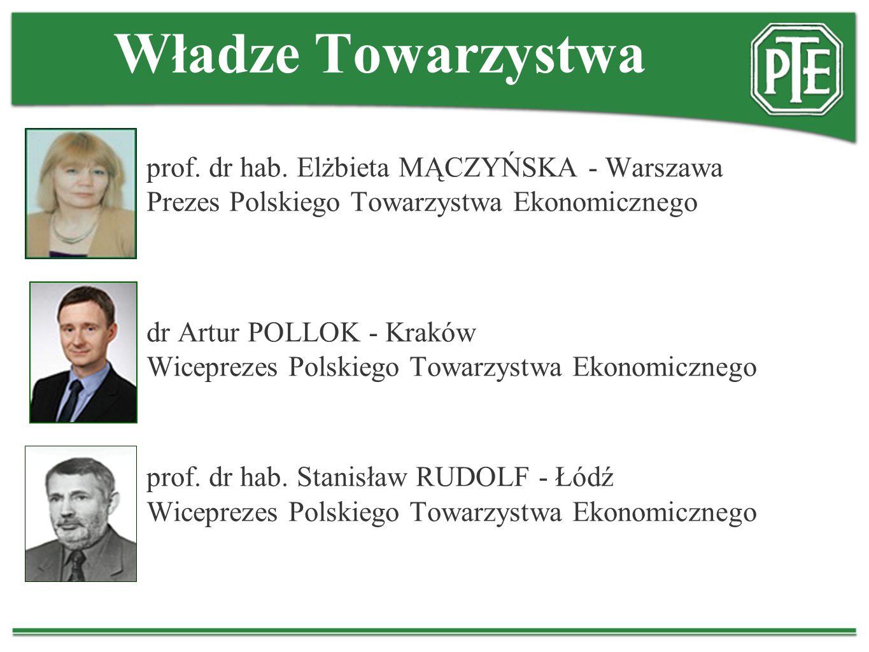 Władze Towarzystwa prof. dr hab. Elżbieta MĄCZYŃSKA - Warszawa Prezes Polskiego Towarzystwa Ekonomicznego dr Artur POLLOK - Kraków Wiceprezes Polskieg