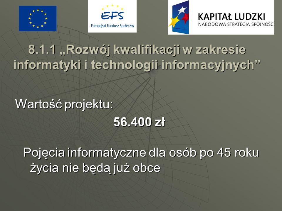 8.1.1 Rozwój kwalifikacji w zakresie informatyki i technologii informacyjnych Wartość projektu: 56.400 zł Pojęcia informatyczne dla osób po 45 roku ży