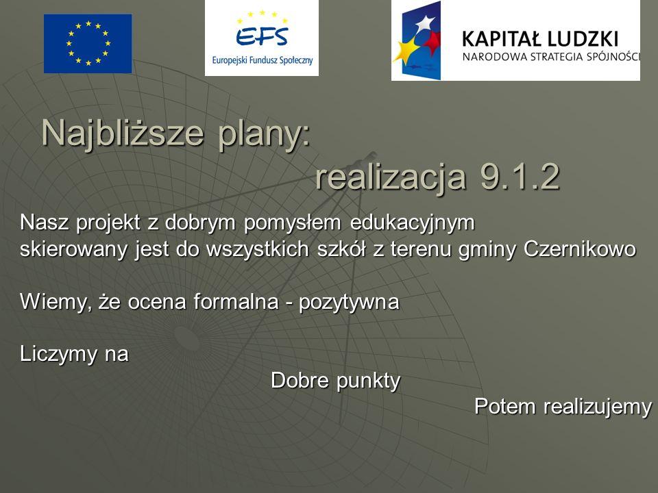 Najbliższe plany: realizacja 9.1.2 Nasz projekt z dobrym pomysłem edukacyjnym skierowany jest do wszystkich szkół z terenu gminy Czernikowo Wiemy, że
