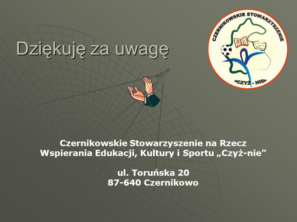 Dziękuję za uwagę Czernikowskie Stowarzyszenie na Rzecz Wspierania Edukacji, Kultury i Sportu Czyż-nie ul. Toruńska 20 87-640 Czernikowo
