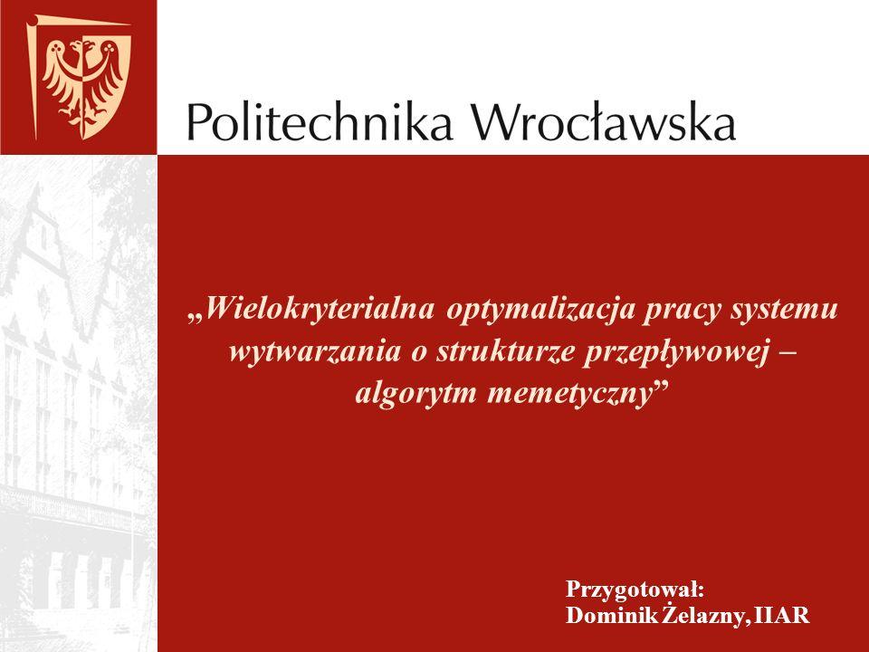 Wielokryterialna optymalizacja pracy systemu wytwarzania o strukturze przepływowej – algorytm memetyczny Przygotował: Dominik Żelazny, IIAR