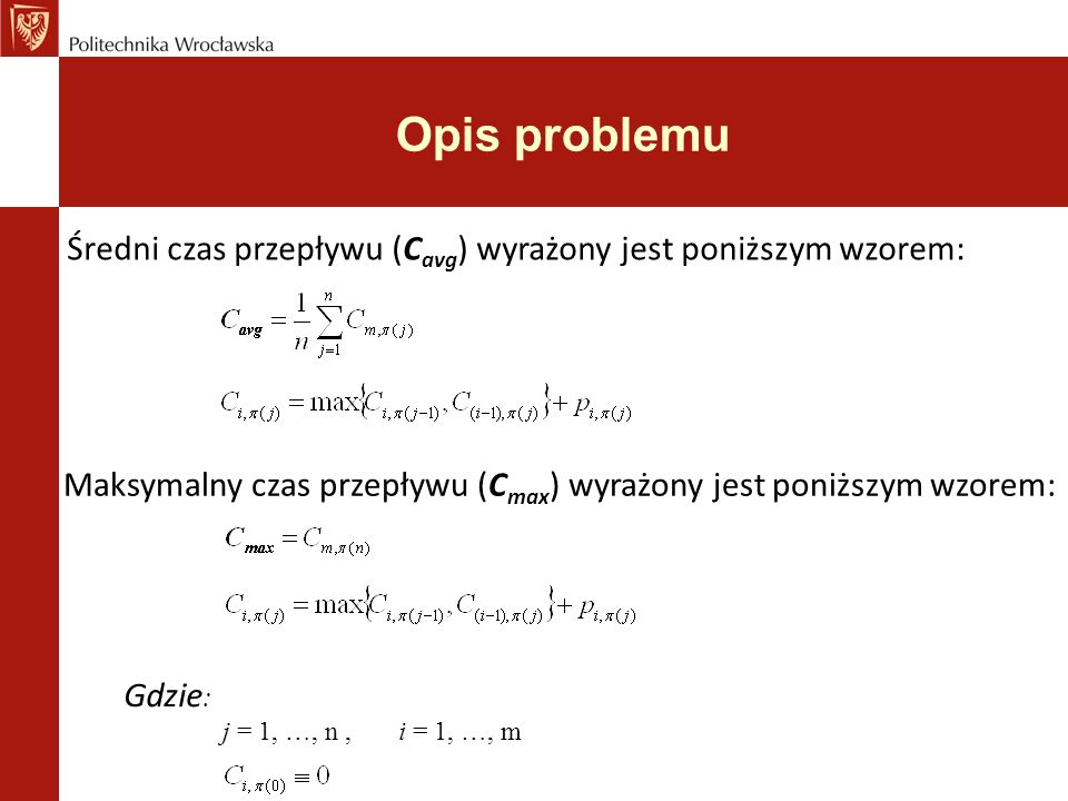 Opis problemu Gdzie : j = 1, …, n, i = 1, …, m Średni czas przepływu (C avg ) wyrażony jest poniższym wzorem: Maksymalny czas przepływu (C max ) wyrażony jest poniższym wzorem: