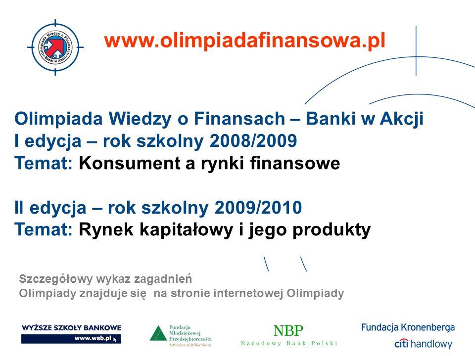 Olimpiada Wiedzy o Finansach – Banki w Akcji I edycja – rok szkolny 2008/2009 Temat: Konsument a rynki finansowe II edycja – rok szkolny 2009/2010 Tem