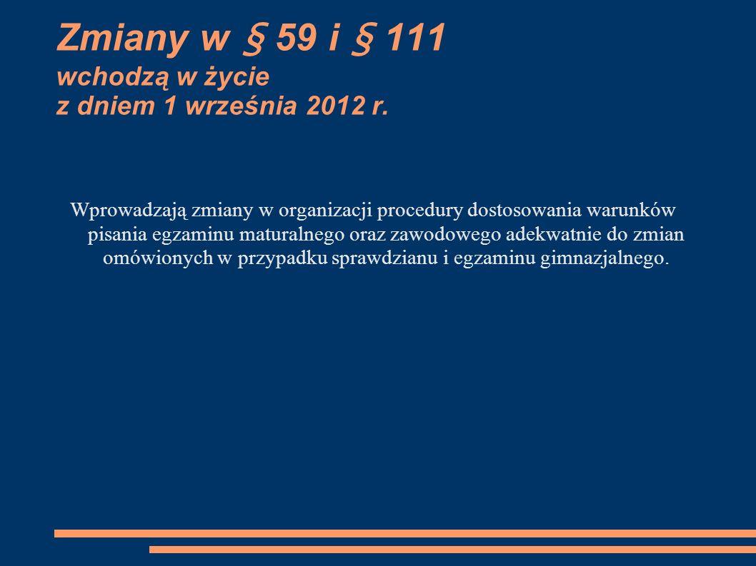 Zmiany w § 59 i § 111 wchodzą w życie z dniem 1 września 2012 r. Wprowadzają zmiany w organizacji procedury dostosowania warunków pisania egzaminu mat