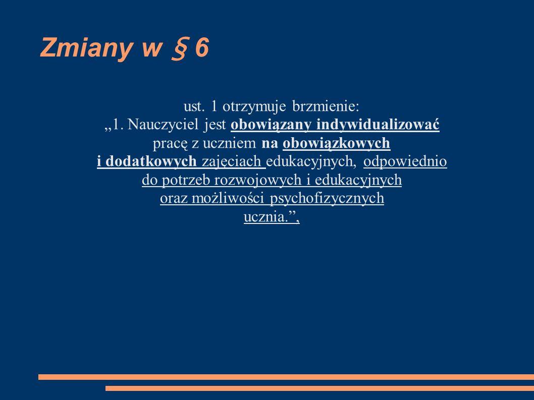 Zmiany w § 6 ust. 1 otrzymuje brzmienie: 1. Nauczyciel jest obowiązany indywidualizować pracę z uczniem na obowiązkowych i dodatkowych zajęciach eduka