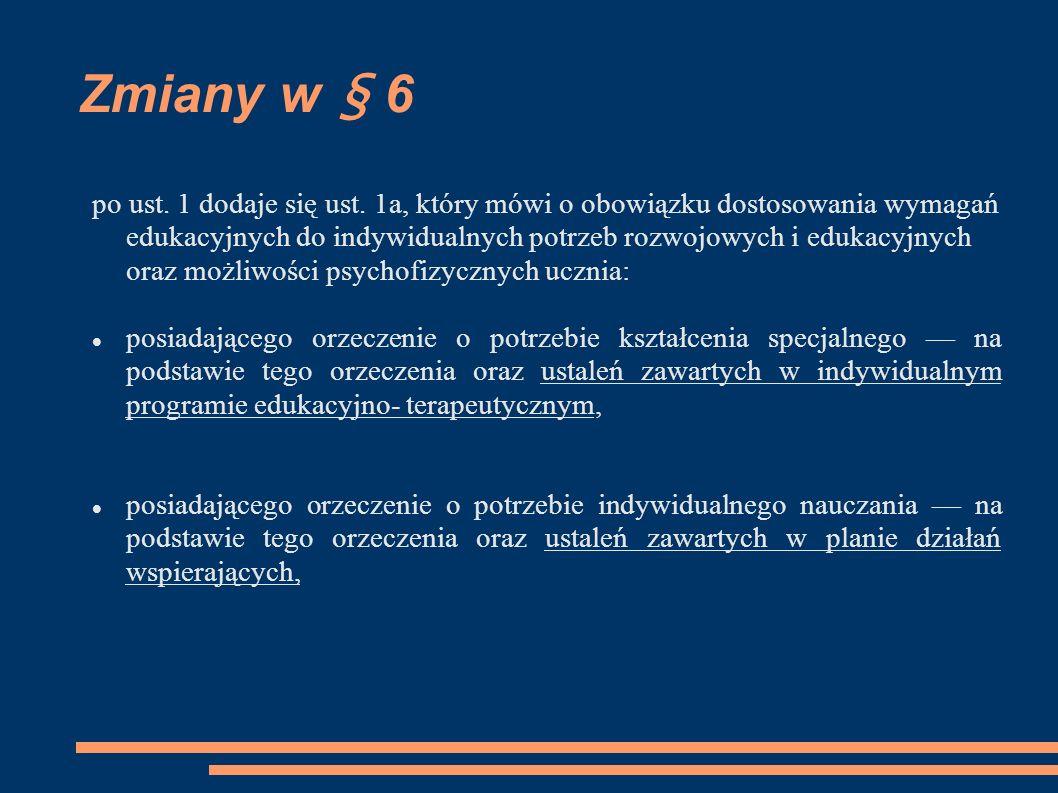 Zmiany w § 6 posiadającego opinię poradni psychologiczno- pedagogicznej, w tym poradni specjalistycznej, o specyficznych trudnościach w uczeniu się lub inną opinię poradni psychologiczno-pedagogicznej, w tym poradni specjalistycznej na podstawie tej opinii oraz ustaleń zawartych w planie działań wspierających, nieposiadającego orzeczenia lub opinii wymienionych w pkt 13, który objęty jest pomocą psychologiczno-pedagogiczną w szkole na podstawie ustaleń zawartych w planie działań wspierających,