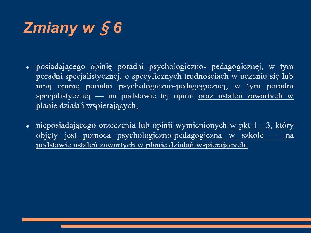 Zmiany w § 6 Po § 6 dodaje się § 6a Opinia poradni psychologiczno-pedagogicznej, w tym poradni specjalistycznej, o specyficznych trudnościach w uczeniu się może być wydana uczniowi nie wcześniej niż po ukończeniu trzeciej klasy szkoły podstawowej i nie później niż do ukończenia szkoły podstawowej.