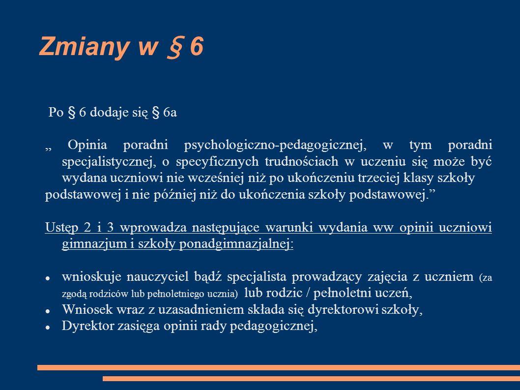 Zmiany w § 6 Dyrektor szkoły, po zasięgnięciu opinii rady pedagogicznej, przekazuje wniosek wraz z uzasadnieniem oraz opinią rady pedagogicznej do poradni psychologiczno- pedagogicznej, w tym poradni specjalistycznej, i informuje o tym rodziców (prawnych opiekunów) lub pełnoletniego ucznia.; § 6 i 6a w szkołach podstawowych i szkołach ponadgimnazjalnych, (z wyjątkiem szkół podstawowych specjalnych i szkół ponadgimnazjalnych specjalnych (…) obowiązuje od roku szkolnego 2012/2013.